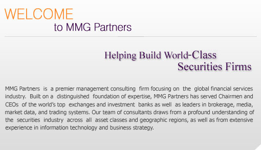 MMG Partners is a premier management consulting firm focusing on the global financial services industry. Built on a distinguished foundation of expertise, MMG Partners has served Chairmen and CEOs of the world's top exchanges and investment banks, as well as leaders in brokerage, media, market data, and trading systems. Our team of consultants draws from a profound understanding of the securities industry across all asset classes and geographic regions, as well as from extensive experience in information technology and business strategy.